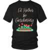Image of Unisex Shirt - I'd Rather be Gardening