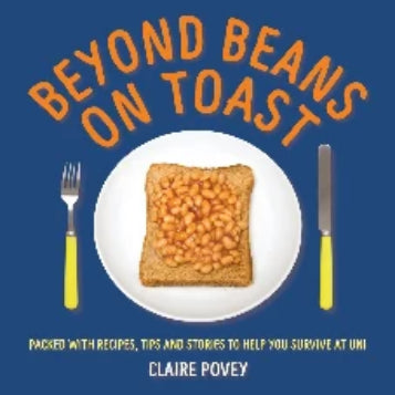 Beyond Beans on Toast: Packed with recipes, tips and stories to help you survive at Uni