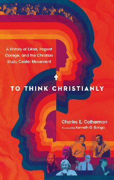 To Think Christianly: A History of L'Abri, Regent College, and the Christian Study Center Movement (Pre-Order)