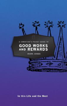 A Christian's Pocket Guide to Good Works and Rewards - In this Life and the Next