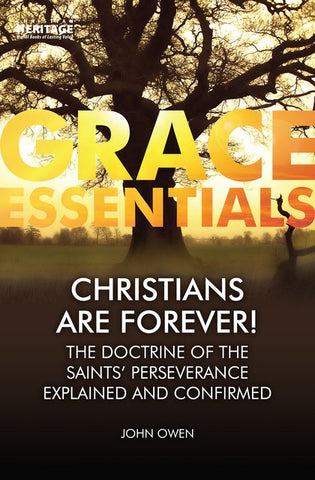 Grace Essentials Christians are Forever: The Doctrine of the Saints' Perserverance Explained and Confirmed