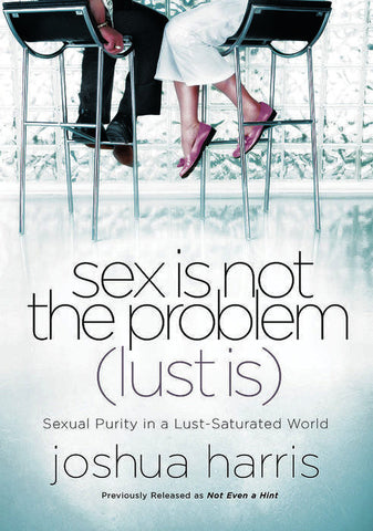 Sex Is Not the Problem (Lust Is): Sexual Purity in a Lust-Saturated World