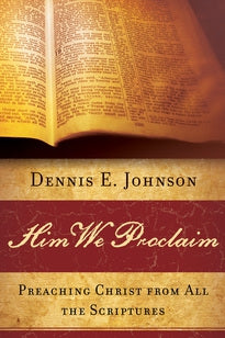 Him We Proclaim: Preaching Christ from All the Scriptures