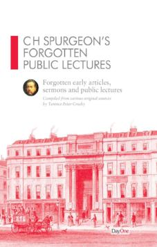 CH Spurgeon Forgotten Public Lectures: Forgotten early articles, sermons and public lectures