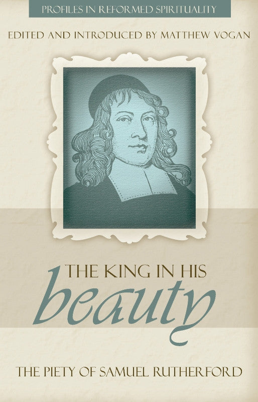 The King in His Beauty: The Piety of Samuel Rutherford - Profiles in Reformed Spirituality