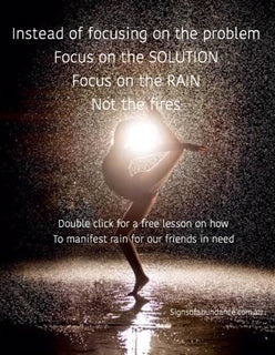 Focus on the SOLUTION not the PROBLEM. Focus on Rain not fires. Keep Reading for FREE Instructions on how to manifest the rain easy