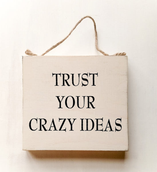 wood sign saying Trust Your Crazy Ideas