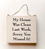 wood sign saying My House Was Clean Last Week, Sorry You Missed It!