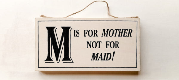 wood sign saying M is for Mother Not For Maid