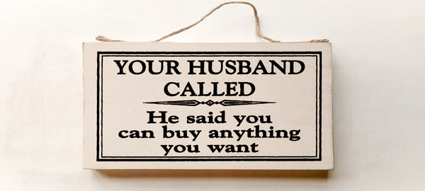wood sign saying Your Husband Called, He Said You Can Buy Anything You Want