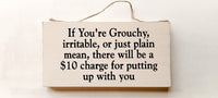 wood sign saying If You Are Grouchy, Irritable, or Just Plain Mean There Will Be A $10 Charge for Putting up With You.