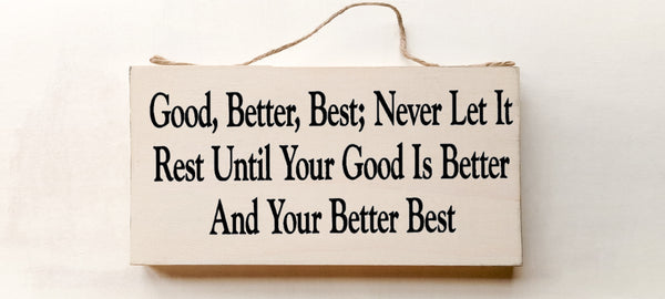 wood sign saying Good, Better , Best; Never Let it Rest Until Your Good is Better and Your Better is Best