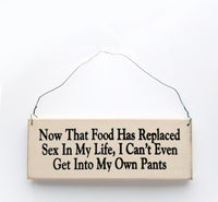 wood sign saying Now That Food Has Replaced Sex in My Life, I Can't Even Get Into My Own Pants