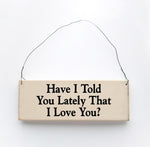 wood sign saying Have I Told You Lately That I Love  You