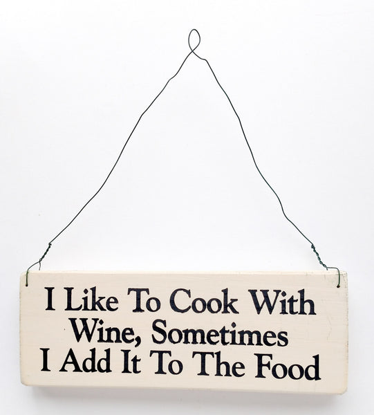 wood sign saying I Like to Cook With Wine, Sometimes I Add it to The Food