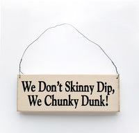 wood sign saying We Don't Skinny Dip, We Chunky Dunk