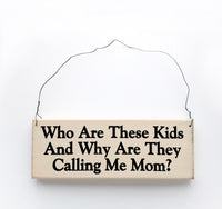 wood sign saying Who Are These Kids and Why Are They Calling me Mom?