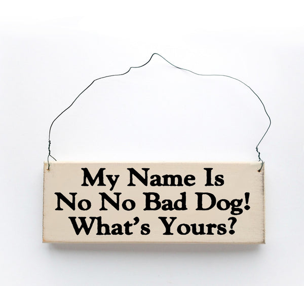 "wood sign saying My Name is ""NO, NO, Bad Dog!"", What's Yours?"