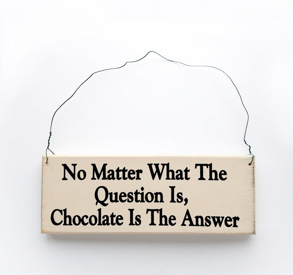 wood sign saying No Matter What the Question Is, Chocolate is The Answer