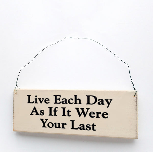 wood sign saying Live Each Day as if It Were Your Last