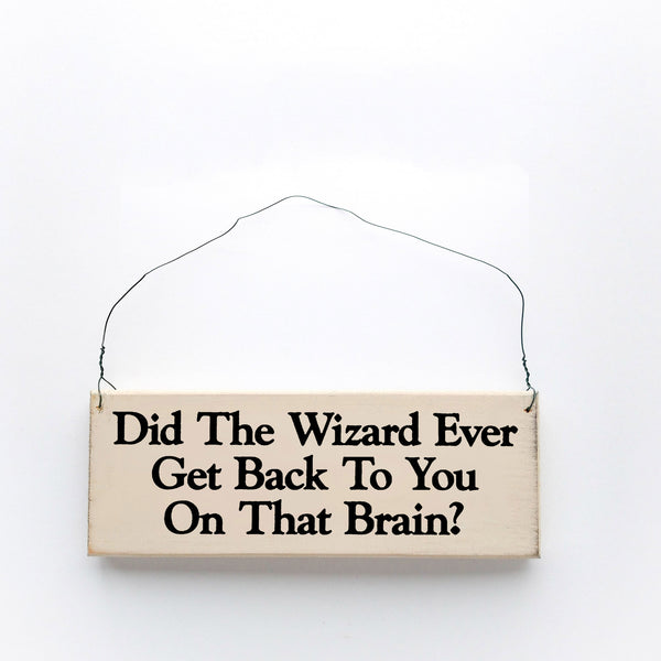 wood sign saying Did the Wizard Ever Get Back to You on That Brain?