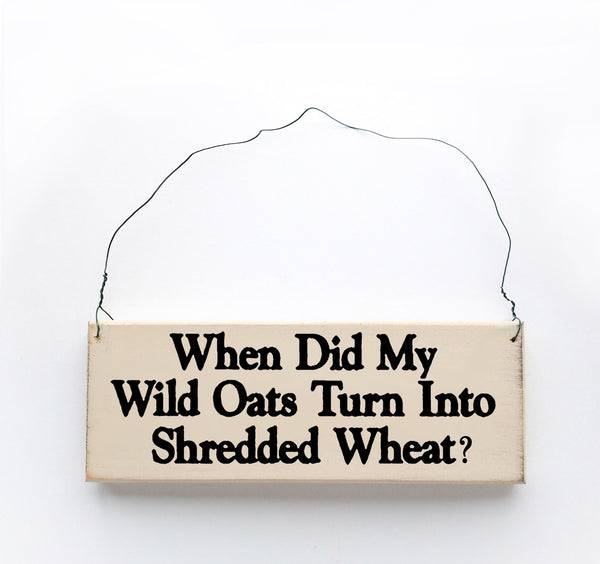wood sign saying When Did My Wild Oats Turn Into shredded Wheat?