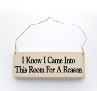wood sign saying I Know I Came Into This Room For A Reason
