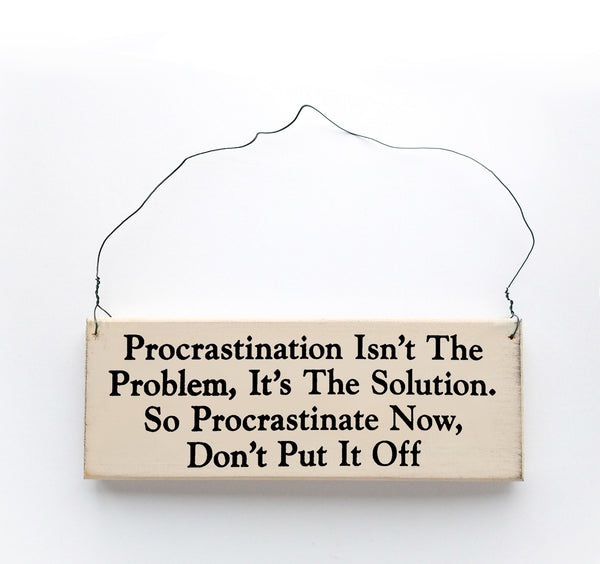 wood sign saying Procrastination Isn't The Problem, It's The Solution, So Procrastinate Now, Don't Put it Off