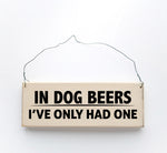 wood sign saying In Dog Beers I've Only Had One