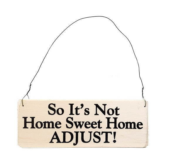 wood sign saying So It's Not Home Sweet Home, Adjust!