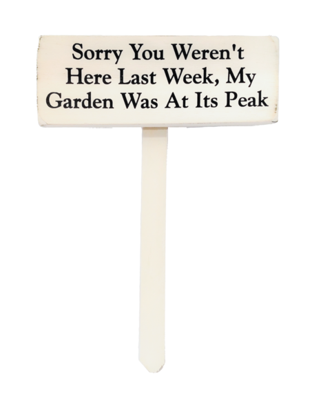 wood sign saying Sorry You Weren't Here Last Week, My Garden Was at Its Peak