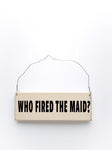 wood sign saying Who Fired The Maid?