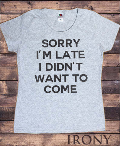 "Women's Grey T-Shirt ""Sorry i'm late i didn't want to come"" Funny Sarcastic Slogan Print TS1045"