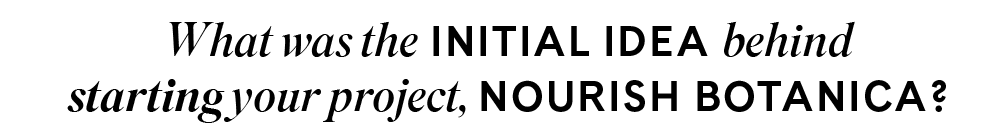 What was the initial idea behind starting your project, Nourish Botanica?
