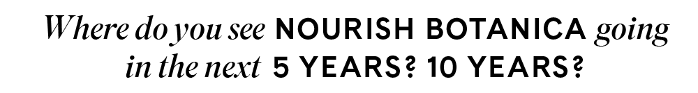 Where do you see Nourish Botanica going in the next 5 years? 10 years?