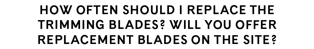 How often should I replace the trimming blades? Will you offer replacement blades on the site?