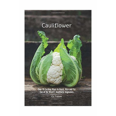 CAULIFLOWER: OVER 70 EXCITING TO ROAST, RICE, AND