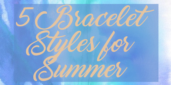 5 Bracelet Styles for Summer
