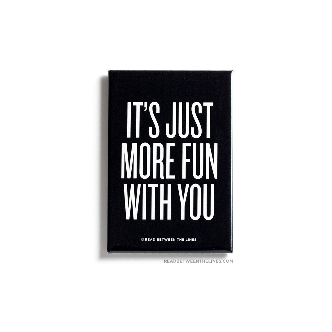 It's Just More Fun With You Magnet by RBTL®