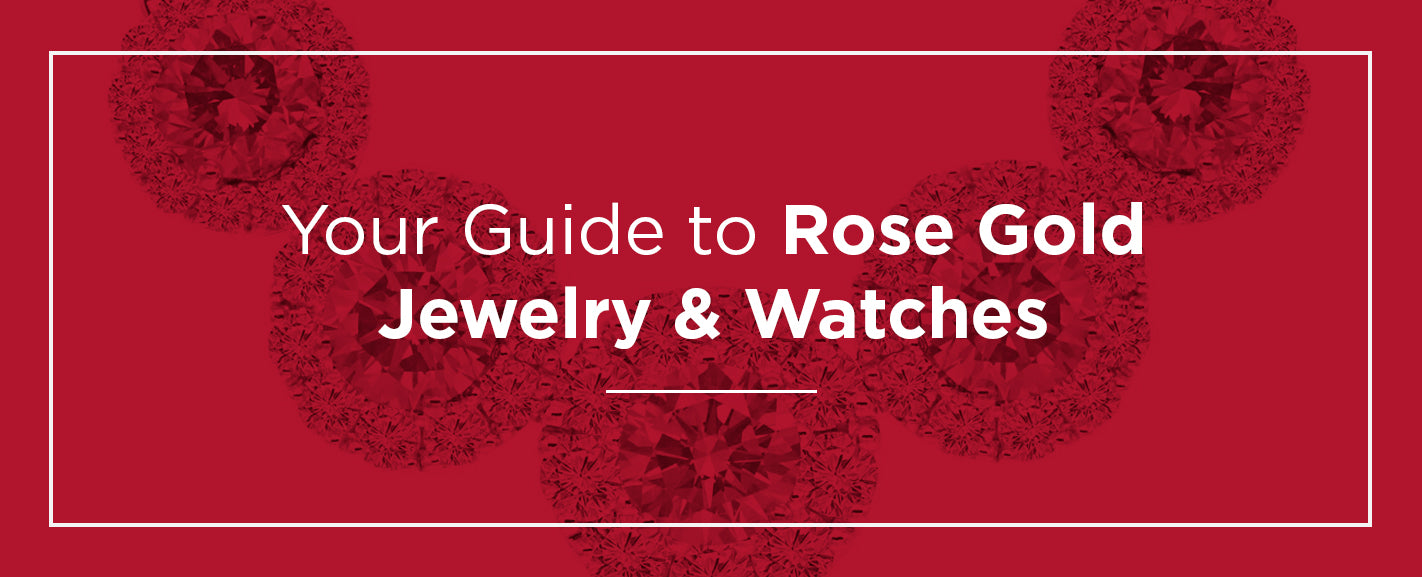 Guide To Rose Gold Jewelry & Watches