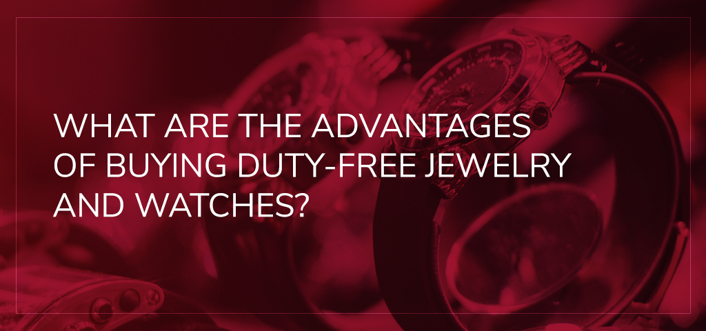 What Are the Advantages of Buying Duty-Free Jewelry and Watches?