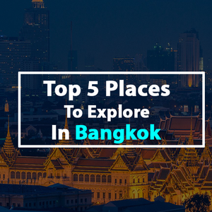 Top 5 Places to Explore in Bangkok