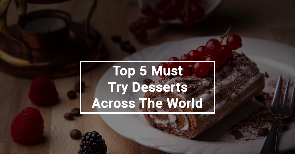 Top 5 Must Try Desserts Across The World