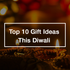 Top 10 Gift Ideas This Diwali