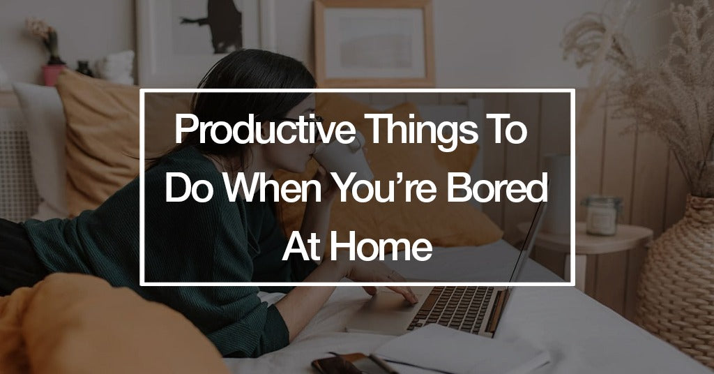 Productive Things To Do When You're Bored At Home