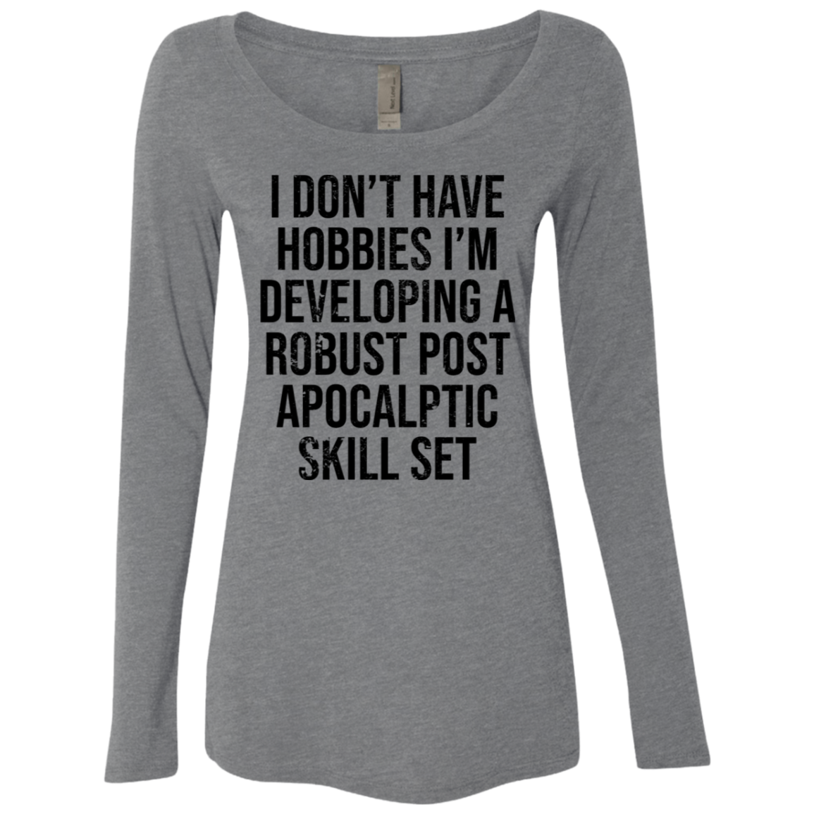 I Dont Have Hobbies I develop A Robust Post Apocaliptic Skill Set Women's Long Sleeve Tee