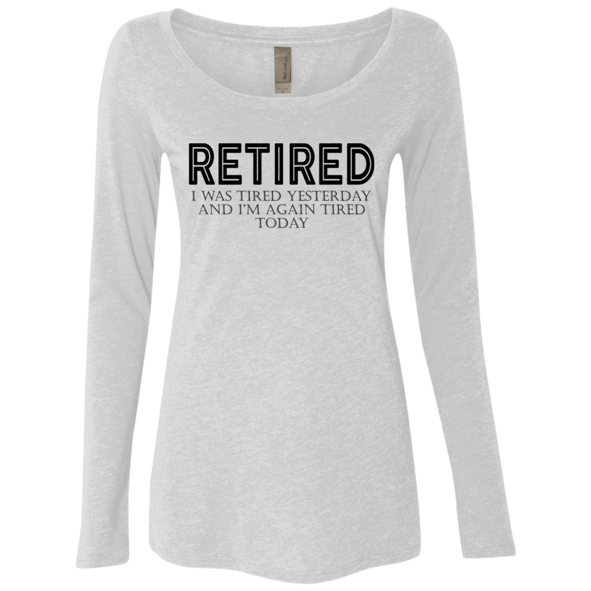 Retired I was Tired Yesterday And I'm Again Tired Today Women's Long Sleeve Tee