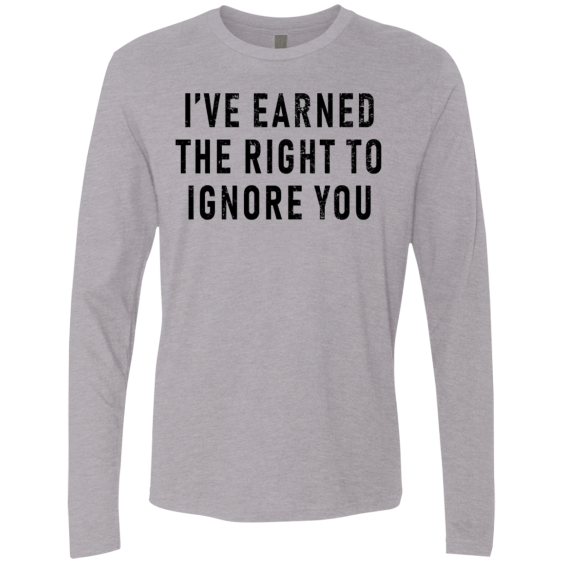 I've Earned The Right To Ignore You Men's Long Sleeve Tee