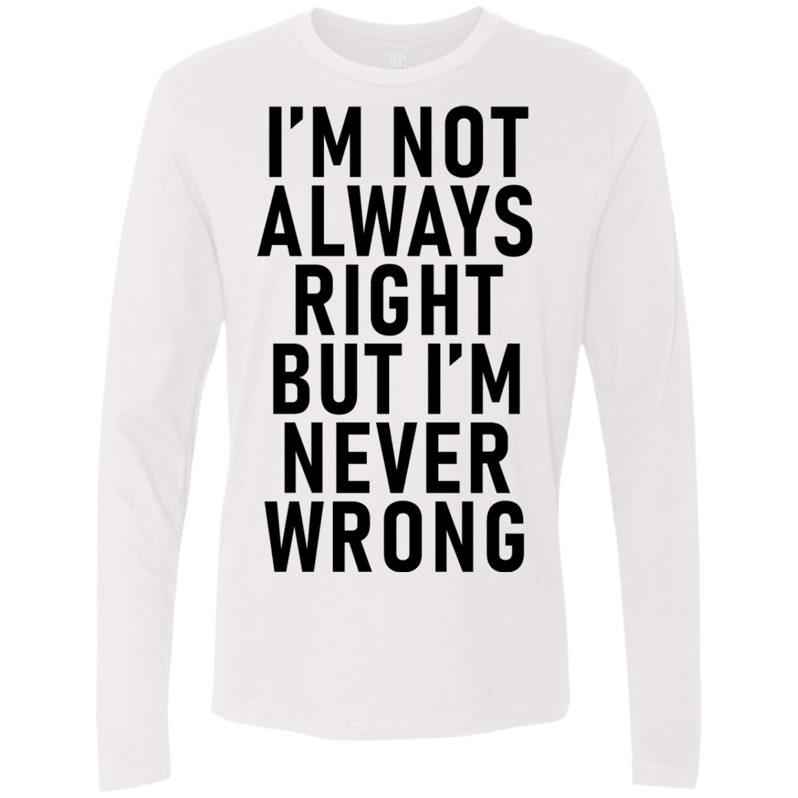 I'm Not Always Right But I'm Never Wrong Men's Long Sleeve Tee