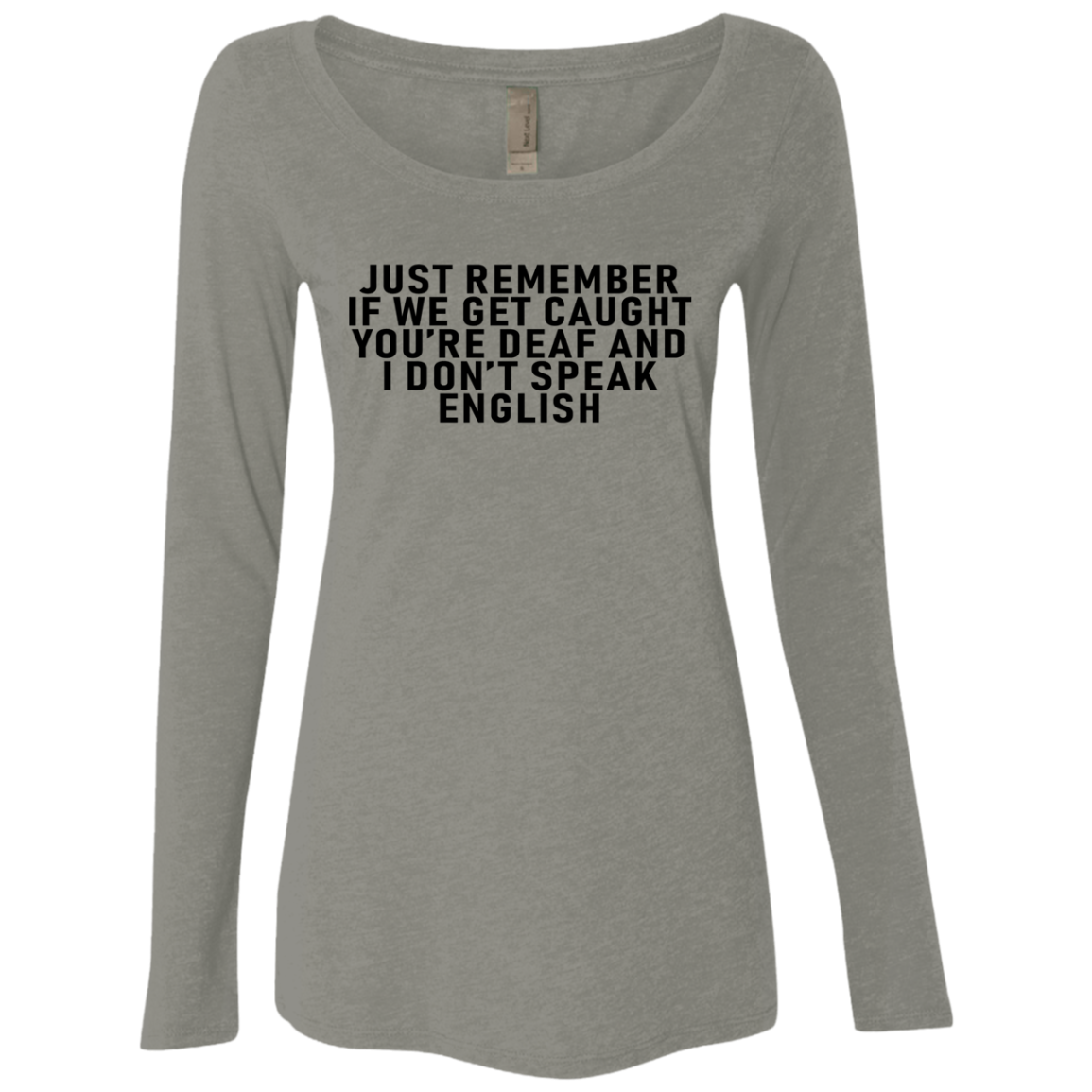 Just Remeber If We Get Caught Yo're Deaf And I Don't Speak English Women's Long Sleeve Tee